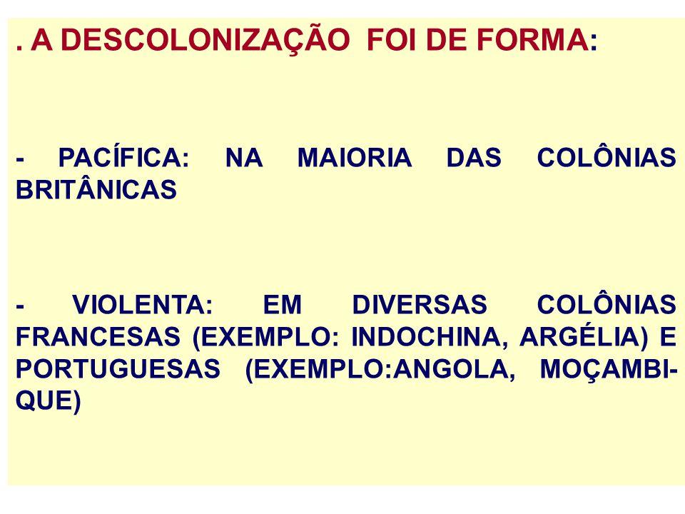 . A DESCOLONIZAÇÃO FOI DE FORMA: - PACÍFICA: NA MAIORIA DAS COLÔNIAS BRITÂNICAS - VIOLENTA: EM DIVERSAS COLÔNIAS FRANCESAS (EXEMPLO: INDOCHINA, ARGÉLI