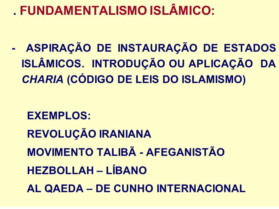 . FUNDAMENTALISMO ISLÂMICO: - ASPIRAÇÃO DE INSTAURAÇÃO DE ESTADOS ISLÂMICOS. INTRODUÇÃO OU APLICAÇÃO DA CHARIA (CÓDIGO DE LEIS DO ISLAMISMO) EXEMPLOS: