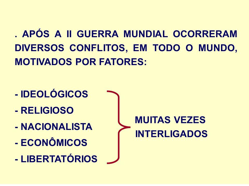 . APÓS A II GUERRA MUNDIAL OCORRERAM DIVERSOS CONFLITOS, EM TODO O MUNDO, MOTIVADOS POR FATORES: - IDEOLÓGICOS - RELIGIOSO - NACIONALISTA - ECONÔMICOS