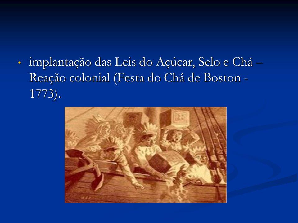 implantação das Leis do Açúcar, Selo e Chá – Reação colonial (Festa do Chá de Boston - 1773). implantação das Leis do Açúcar, Selo e Chá – Reação colo