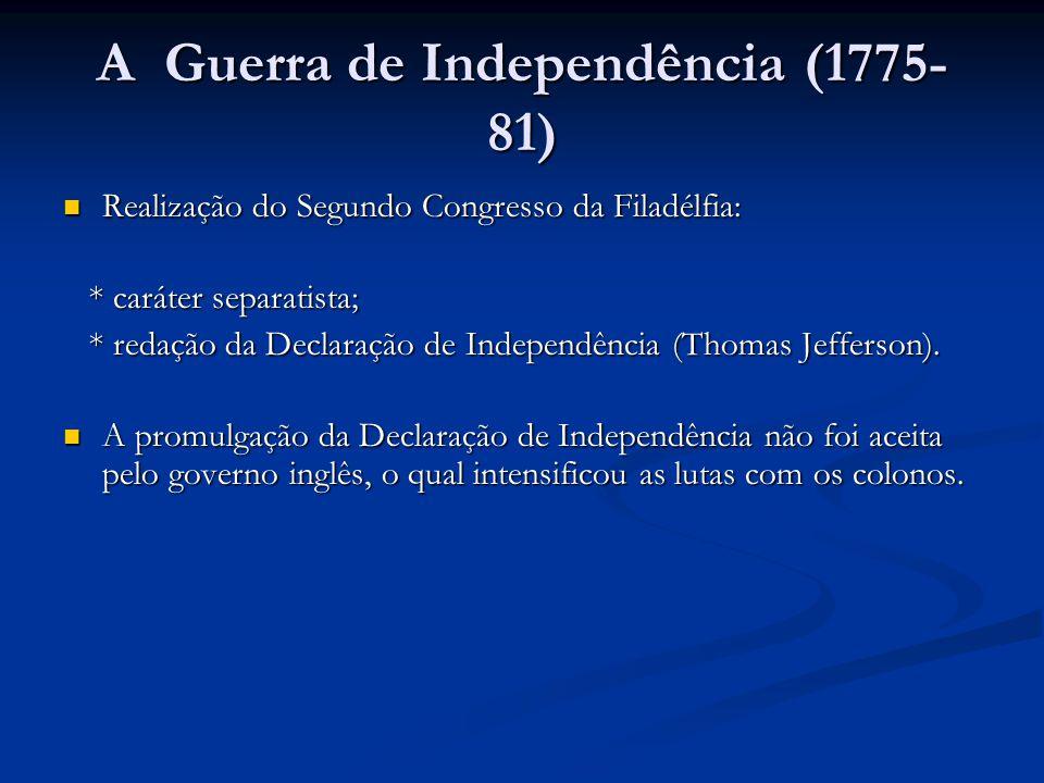 A Guerra de Independência (1775- 81) Realização do Segundo Congresso da Filadélfia: Realização do Segundo Congresso da Filadélfia: * caráter separatis