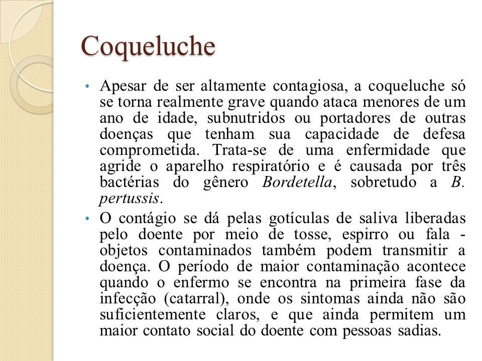 Coqueluche Apesar de ser altamente contagiosa, a coqueluche só se torna realmente grave quando ataca menores de um ano de idade, subnutridos ou portadores de outras doenças que tenham sua capacidade de defesa comprometida.