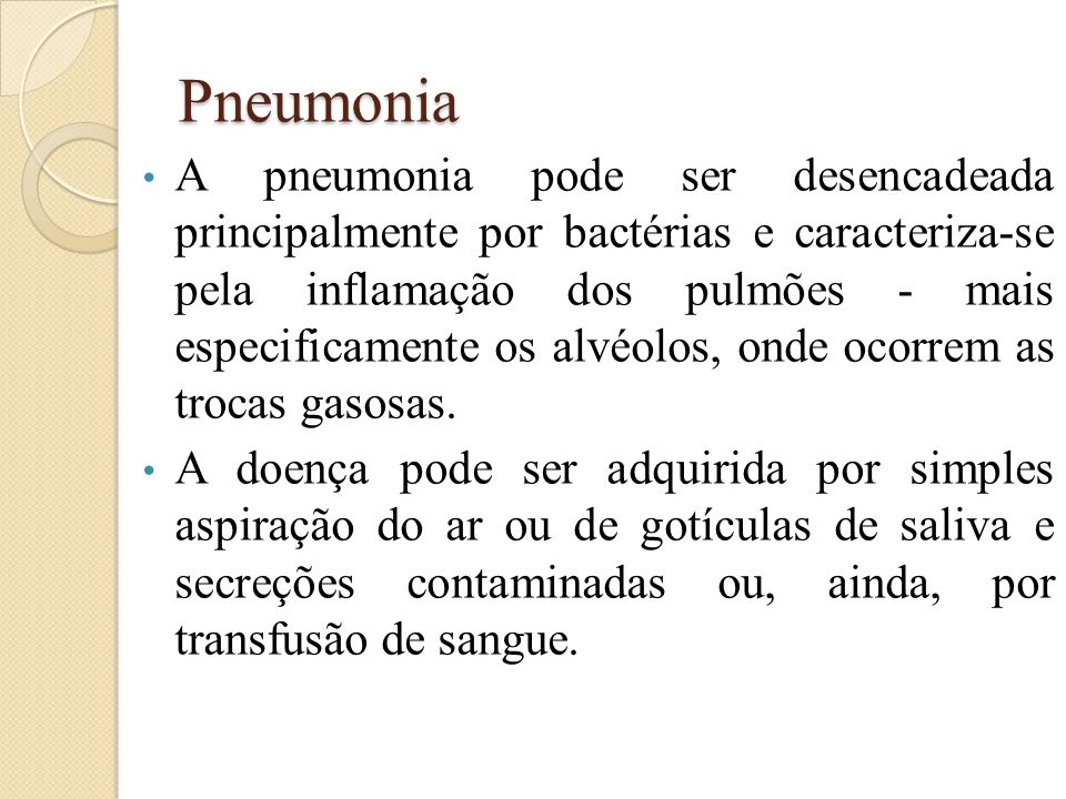 Pneumonia A pneumonia pode ser desencadeada principalmente por bactérias e caracteriza-se pela inflamação dos pulmões - mais especificamente os alvéolos, onde ocorrem as trocas gasosas.