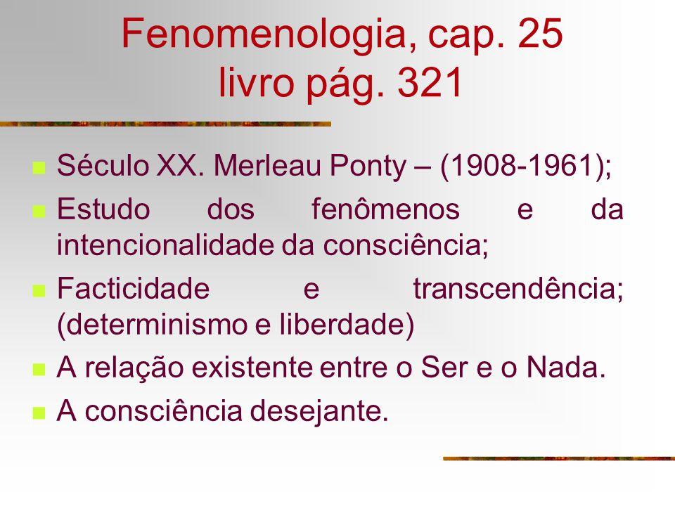 Fenomenologia, cap. 25 livro pág. 321 Século XX. Merleau Ponty – (1908-1961); Estudo dos fenômenos e da intencionalidade da consciência; Facticidade e