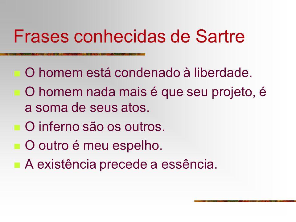 Frases conhecidas de Sartre O homem está condenado à liberdade. O homem nada mais é que seu projeto, é a soma de seus atos. O inferno são os outros. O