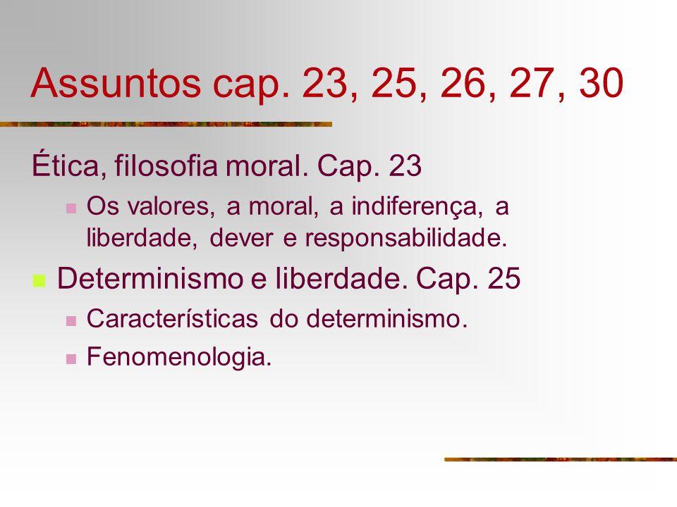 Assuntos cap. 23, 25, 26, 27, 30 Ética, filosofia moral. Cap. 23 Os valores, a moral, a indiferença, a liberdade, dever e responsabilidade. Determinis