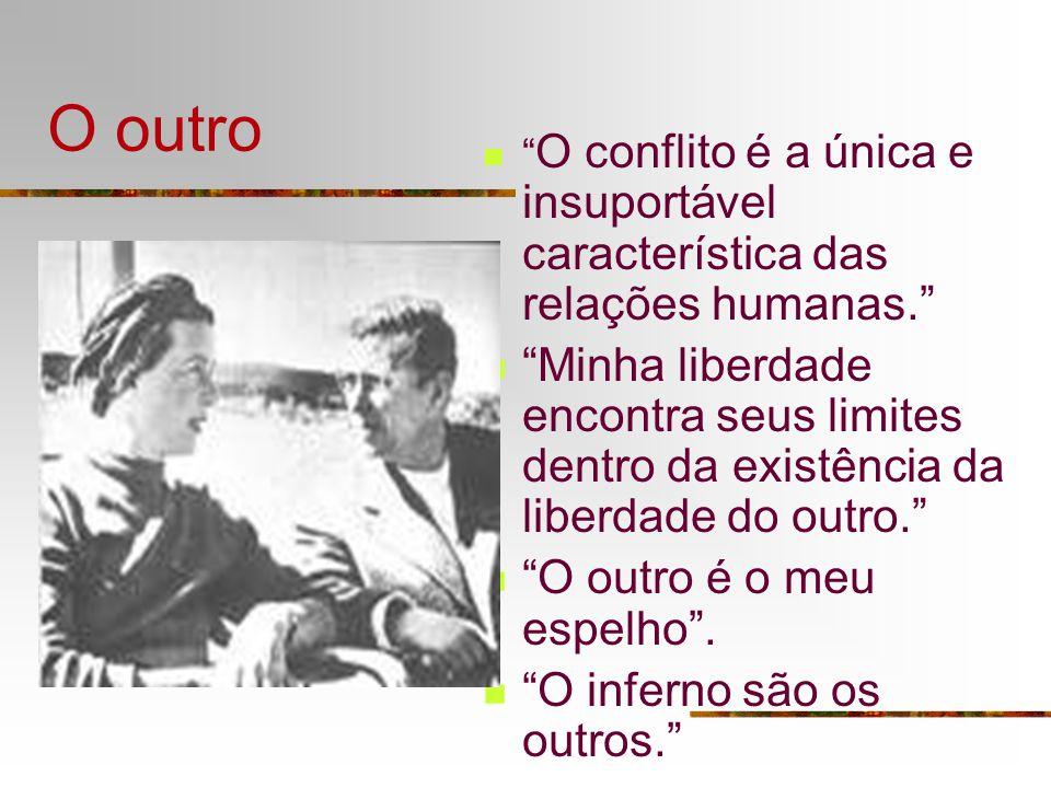 O outro O conflito é a única e insuportável característica das relações humanas. Minha liberdade encontra seus limites dentro da existência da liberda
