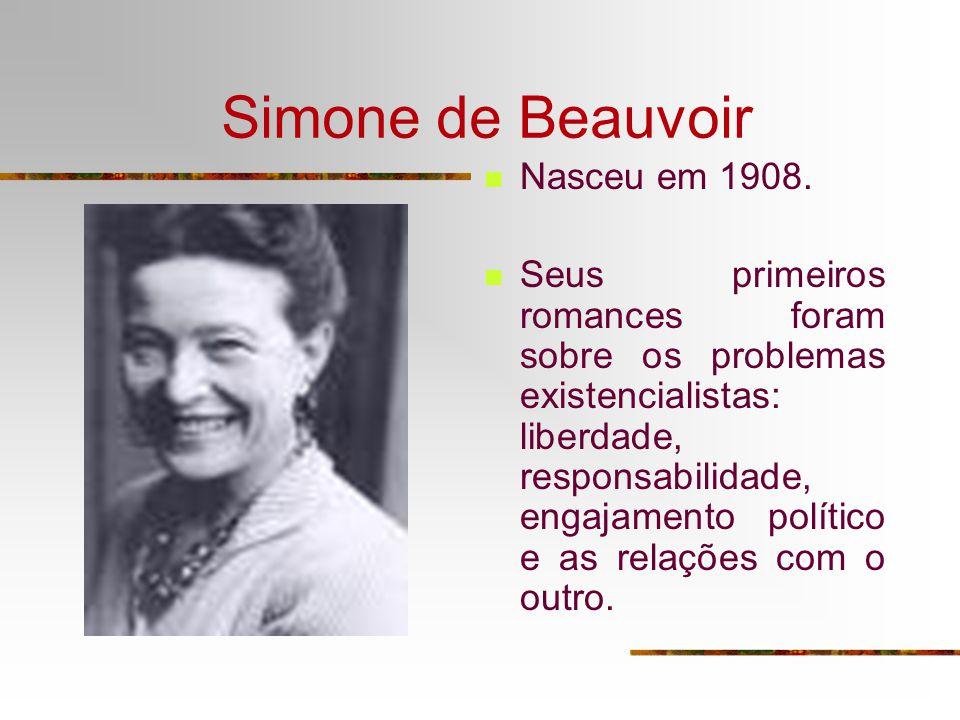 Simone de Beauvoir Nasceu em 1908. Seus primeiros romances foram sobre os problemas existencialistas: liberdade, responsabilidade, engajamento polític
