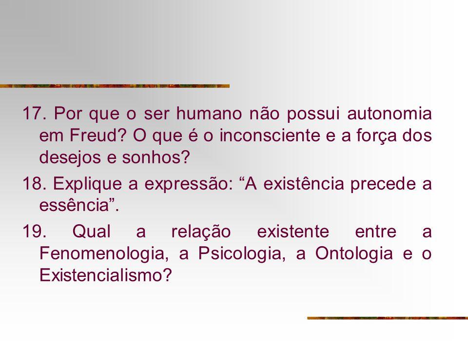 17. Por que o ser humano não possui autonomia em Freud? O que é o inconsciente e a força dos desejos e sonhos? 18. Explique a expressão: A existência
