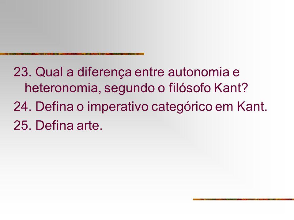 23. Qual a diferença entre autonomia e heteronomia, segundo o filósofo Kant? 24. Defina o imperativo categórico em Kant. 25. Defina arte.