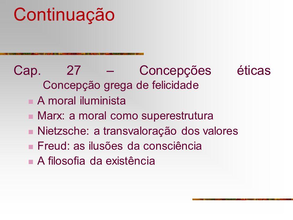 Continuação Cap. 27 – Concepções éticas Concepção grega de felicidade A moral iluminista Marx: a moral como superestrutura Nietzsche: a transvaloração
