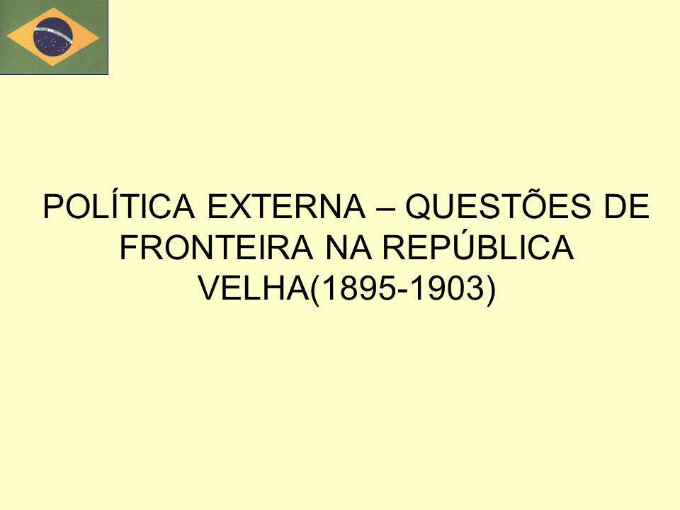 POLÍTICA EXTERNA – QUESTÕES DE FRONTEIRA NA REPÚBLICA VELHA(1895-1903)