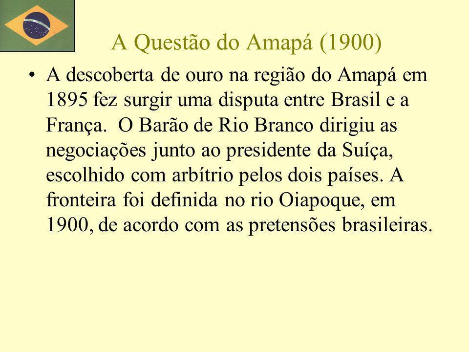A Questão do Amapá (1900) A descoberta de ouro na região do Amapá em 1895 fez surgir uma disputa entre Brasil e a França. O Barão de Rio Branco dirigi