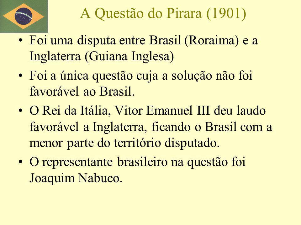 A Questão do Pirara (1901) Foi uma disputa entre Brasil (Roraima) e a Inglaterra (Guiana Inglesa) Foi a única questão cuja a solução não foi favorável ao Brasil.