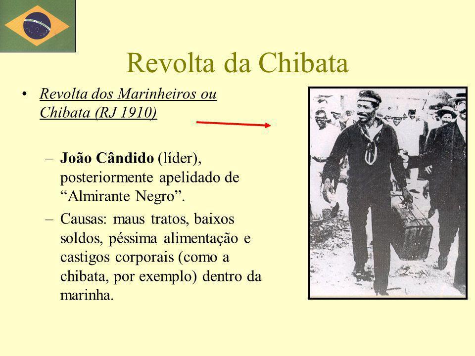 Revolta da Chibata Revolta dos Marinheiros ou Chibata (RJ 1910) –João Cândido (líder), posteriormente apelidado de Almirante Negro. –Causas: maus trat