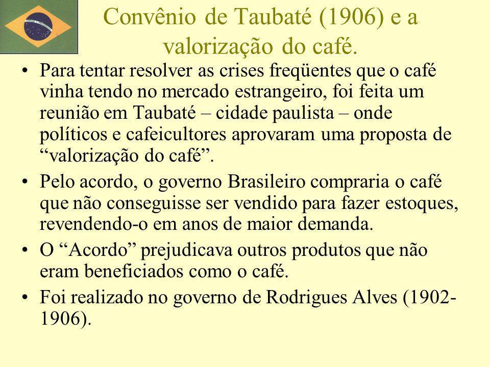 Convênio de Taubaté (1906) e a valorização do café. Para tentar resolver as crises freqüentes que o café vinha tendo no mercado estrangeiro, foi feita