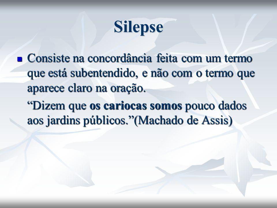 Silepse Consiste na concordância feita com um termo que está subentendido, e não com o termo que aparece claro na oração. Consiste na concordância fei
