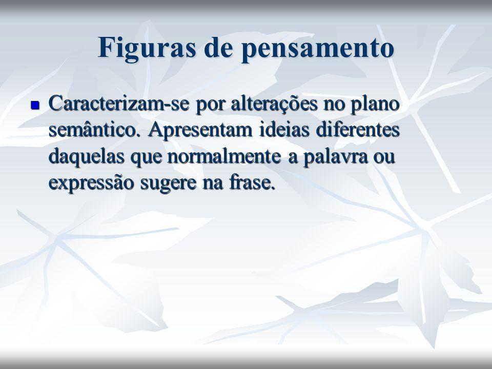 Figuras de pensamento Caracterizam-se por alterações no plano semântico. Apresentam ideias diferentes daquelas que normalmente a palavra ou expressão