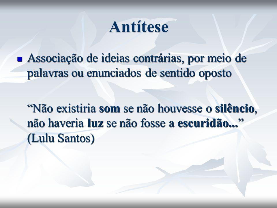 Antítese Associação de ideias contrárias, por meio de palavras ou enunciados de sentido oposto Associação de ideias contrárias, por meio de palavras o