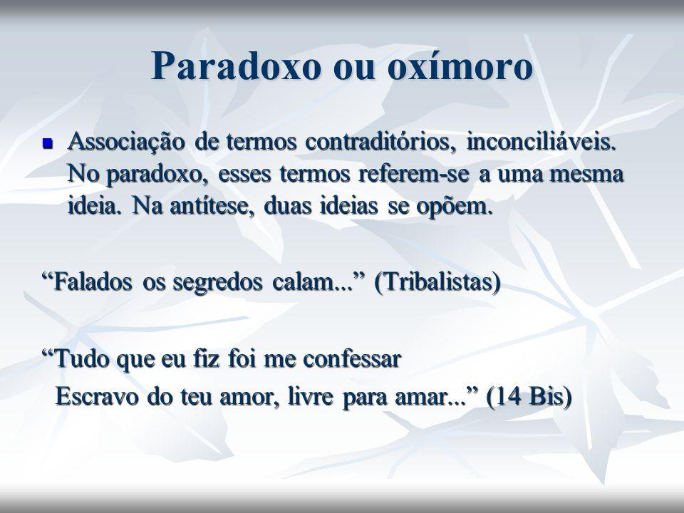 Paradoxo ou oxímoro Associação de termos contraditórios, inconciliáveis. No paradoxo, esses termos referem-se a uma mesma ideia. Na antítese, duas ide