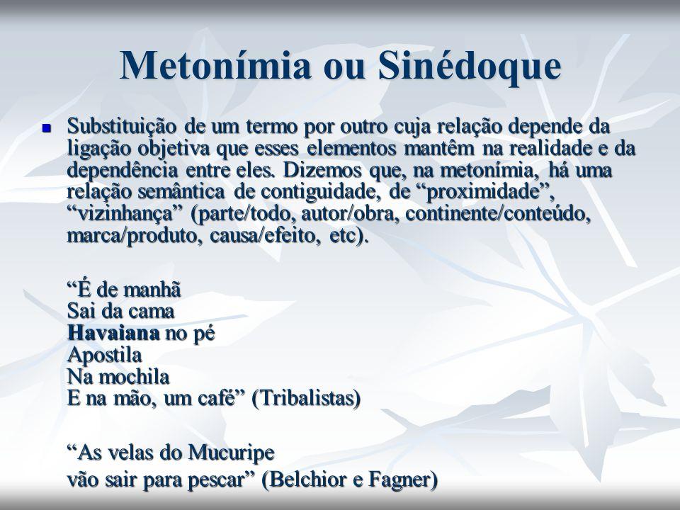 Metonímia ou Sinédoque Substituição de um termo por outro cuja relação depende da ligação objetiva que esses elementos mantêm na realidade e da depend