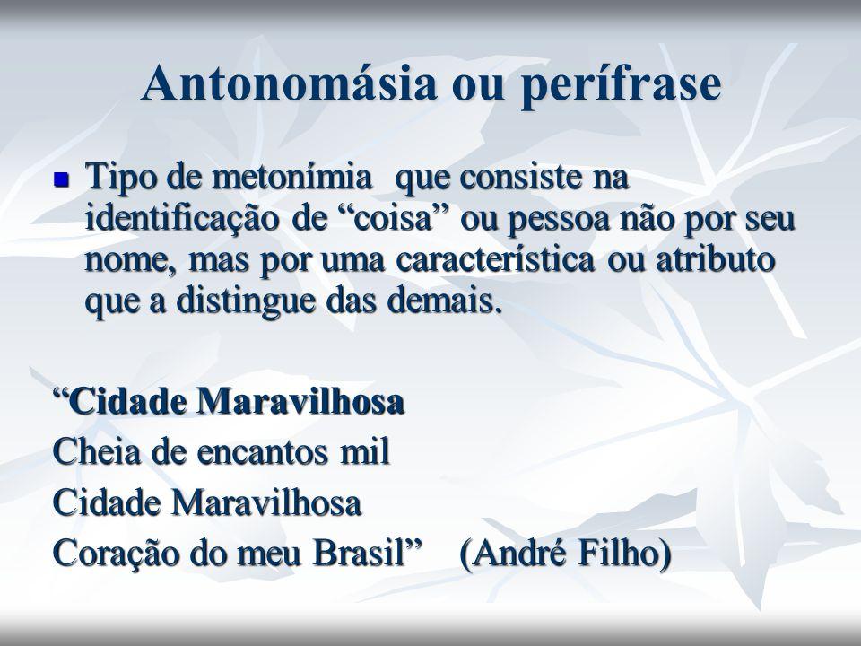 Antonomásia ou perífrase Tipo de metonímia que consiste na identificação de coisa ou pessoa não por seu nome, mas por uma característica ou atributo q