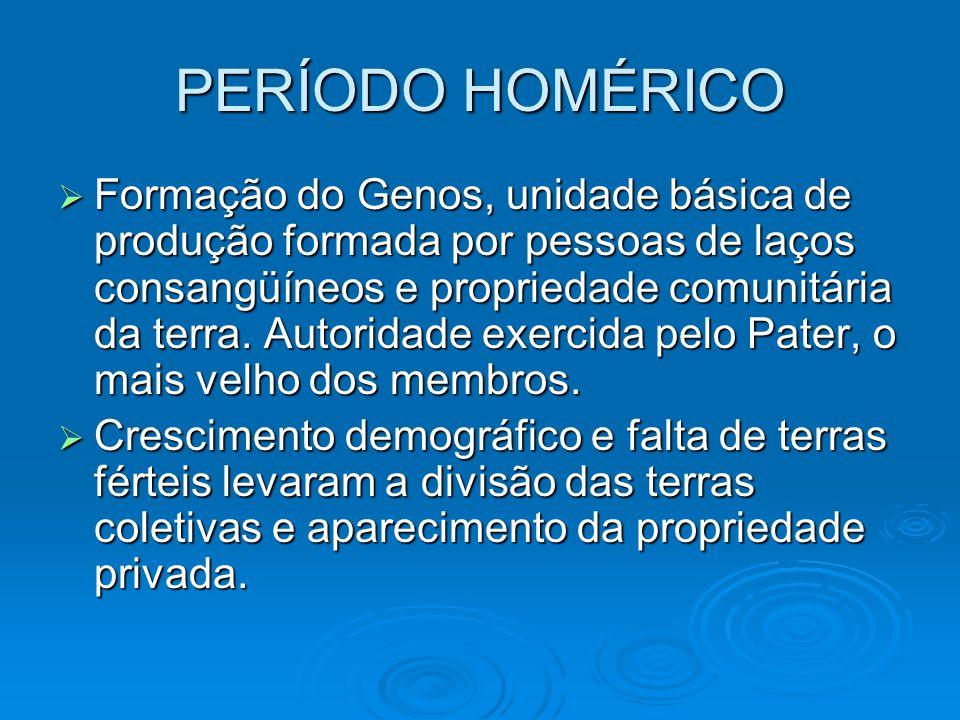 PERÍODO HOMÉRICO Formação do Genos, unidade básica de produção formada por pessoas de laços consangüíneos e propriedade comunitária da terra. Autorida