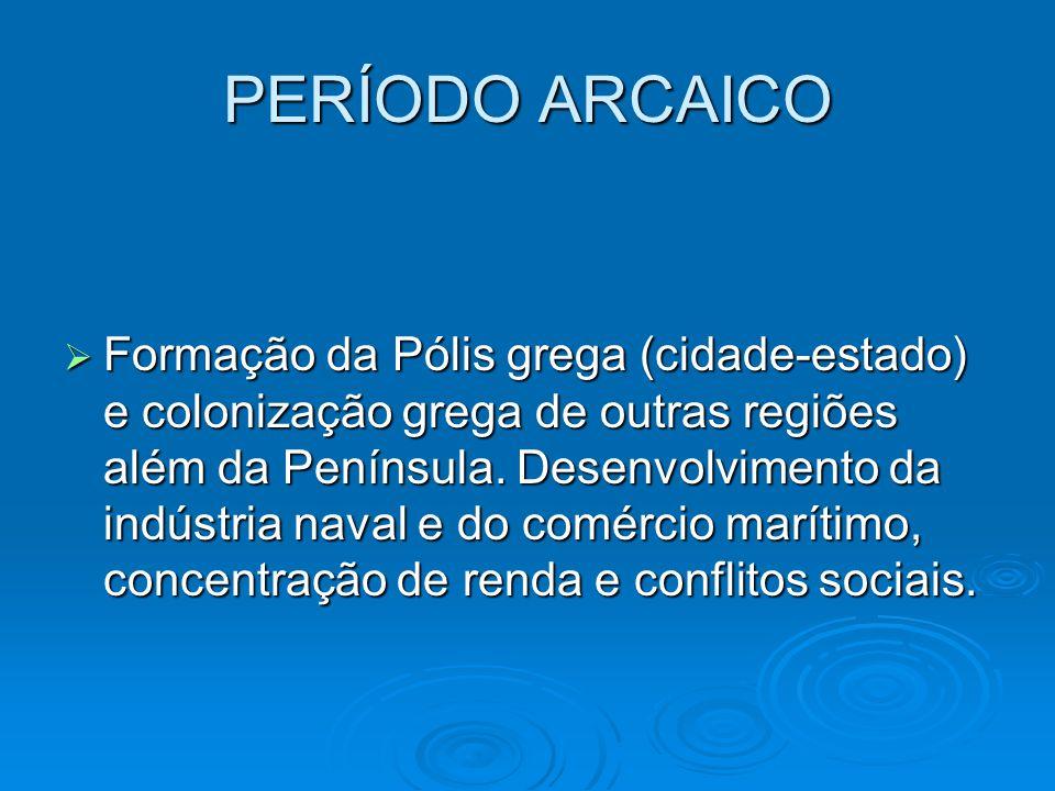 PERÍODO ARCAICO Formação da Pólis grega (cidade-estado) e colonização grega de outras regiões além da Península. Desenvolvimento da indústria naval e