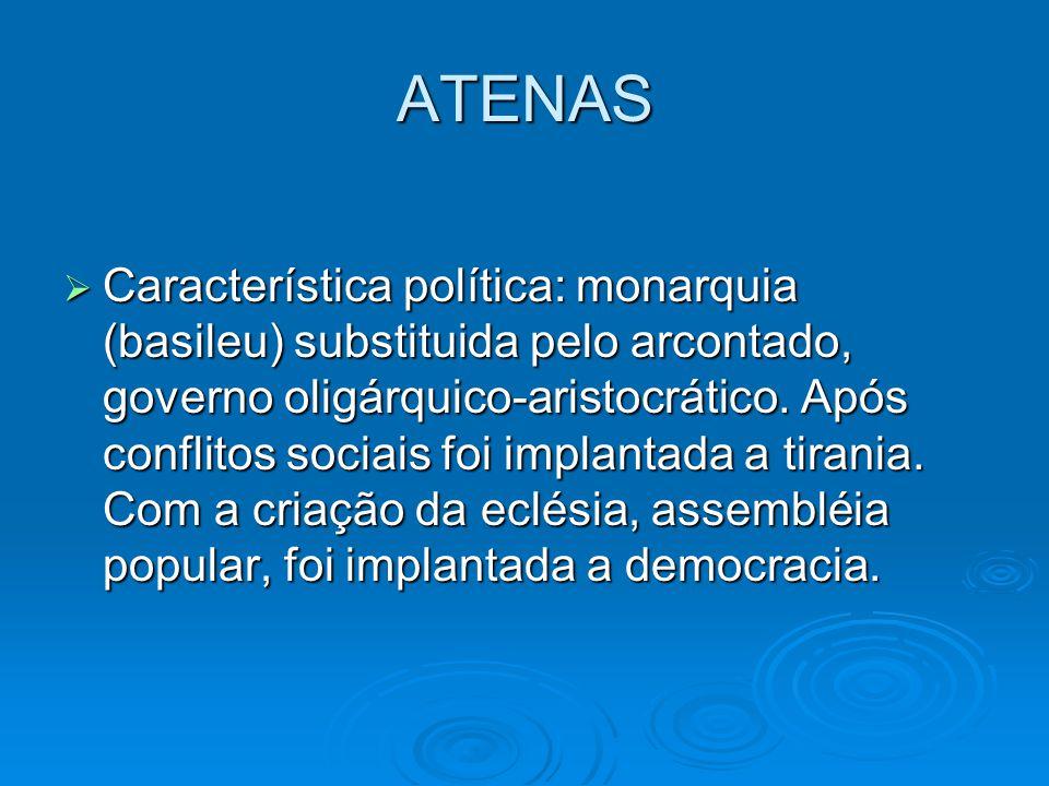 ATENAS Característica política: monarquia (basileu) substituida pelo arcontado, governo oligárquico-aristocrático. Após conflitos sociais foi implanta
