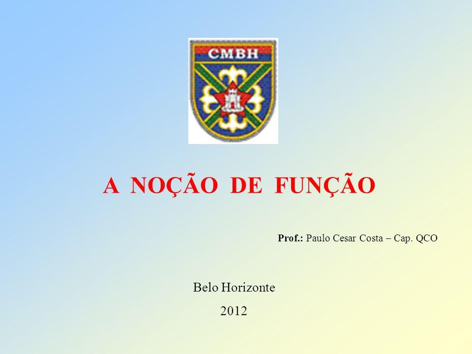 Prof.: Paulo Cesar Costa – Cap. QCO Belo Horizonte 2012 A NOÇÃO DE FUNÇÃO