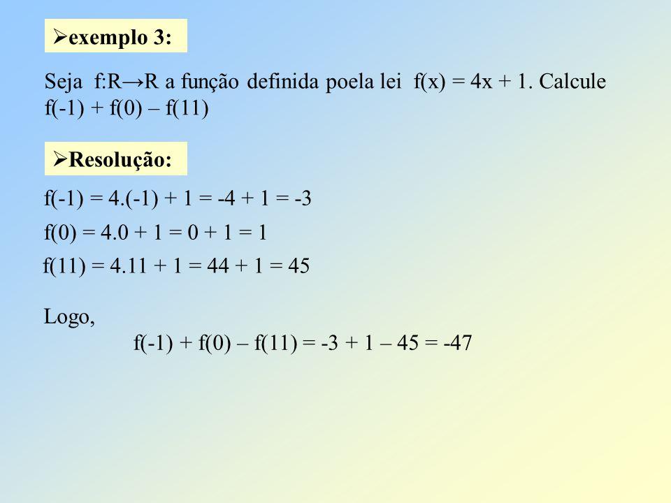 Resolução: exemplo 3: Seja f:RR a função definida poela lei f(x) = 4x + 1. Calcule f(-1) + f(0) – f(11) f(-1) = 4.(-1) + 1 = -4 + 1 = -3 f(0) = 4.0 +