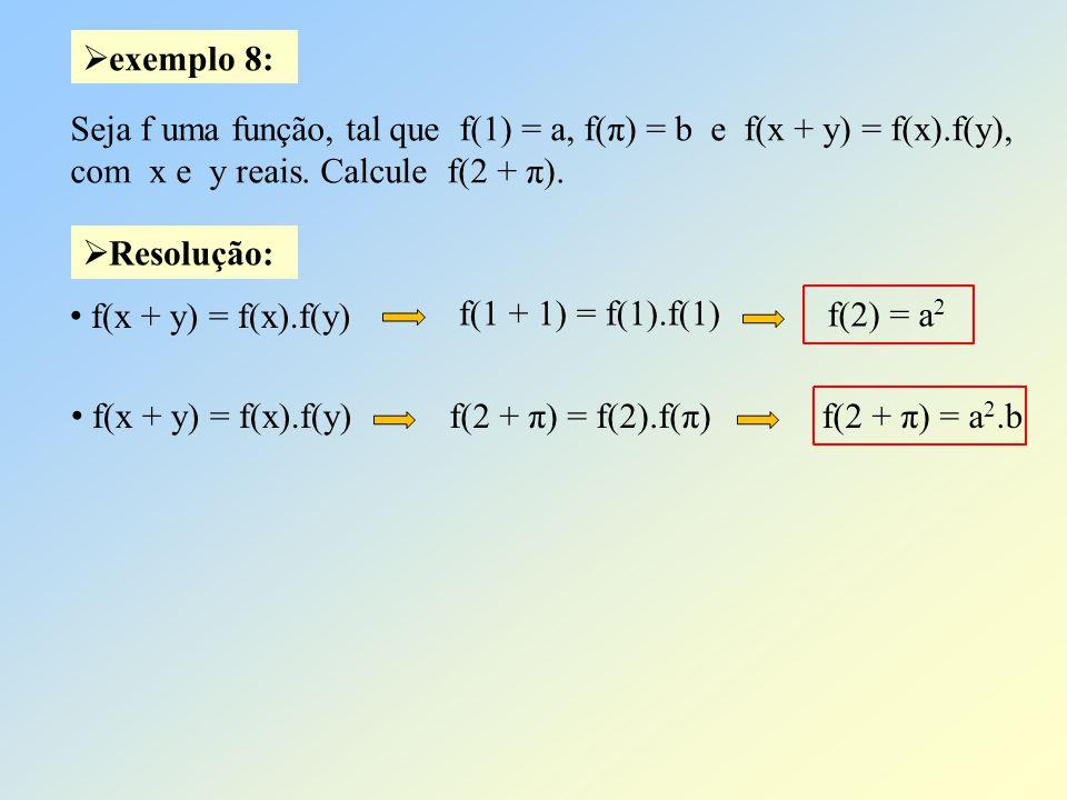 Resolução: exemplo 8: Seja f uma função, tal que f(1) = a, f(π) = b e f(x + y) = f(x).f(y), com x e y reais. Calcule f(2 + π). f(1 + 1) = f(1).f(1) f(