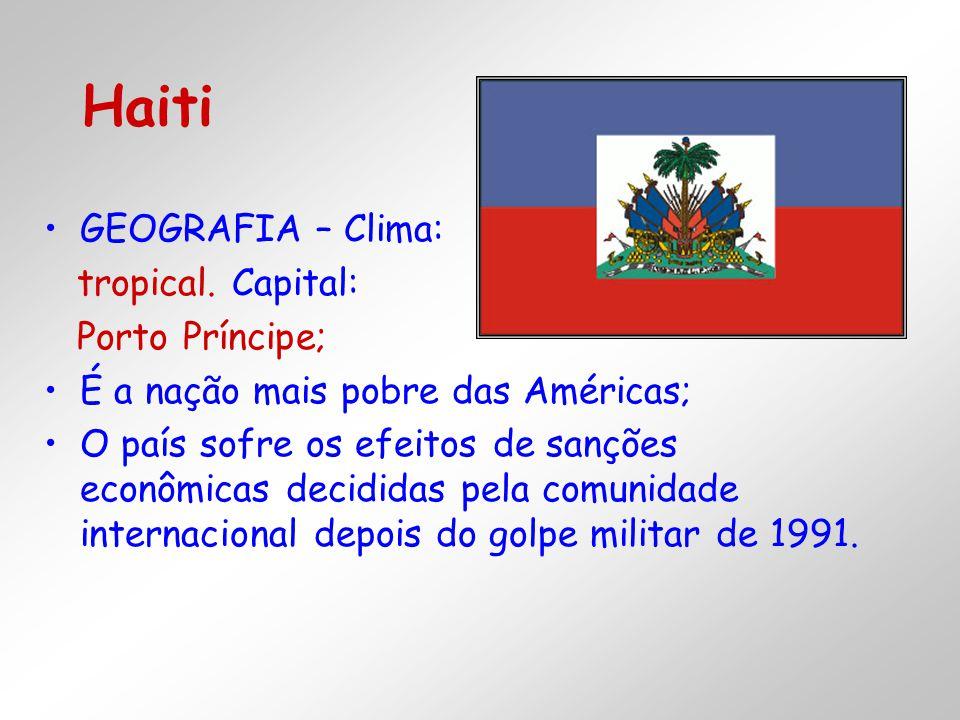 GEOGRAFIA – Clima: tropical. Capital: Porto Príncipe; É a nação mais pobre das Américas; O país sofre os efeitos de sanções econômicas decididas pela