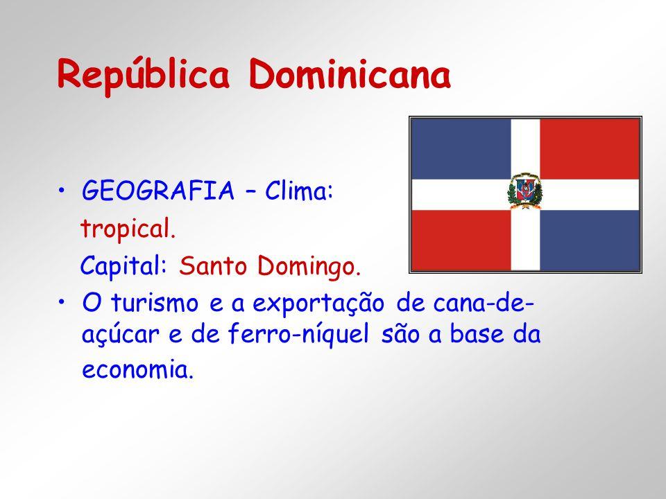 GEOGRAFIA – Clima: tropical. Capital: Santo Domingo. O turismo e a exportação de cana-de- açúcar e de ferro-níquel são a base da economia.