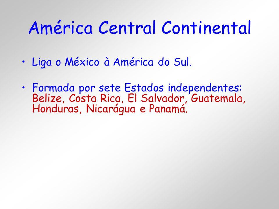 América Central Continental Liga o México à América do Sul. Formada por sete Estados independentes: Belize, Costa Rica, El Salvador, Guatemala, Hondur