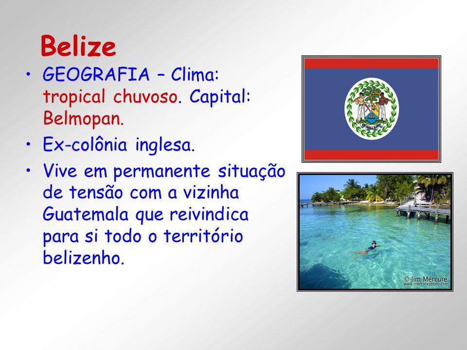 GEOGRAFIA – Clima: tropical chuvoso. Capital: Belmopan. Ex-colônia inglesa. Vive em permanente situação de tensão com a vizinha Guatemala que reivindi