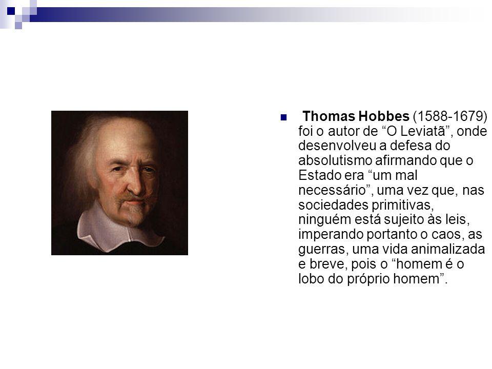 Thomas Hobbes (1588-1679) foi o autor de O Leviatã, onde desenvolveu a defesa do absolutismo afirmando que o Estado era um mal necessário, uma vez que