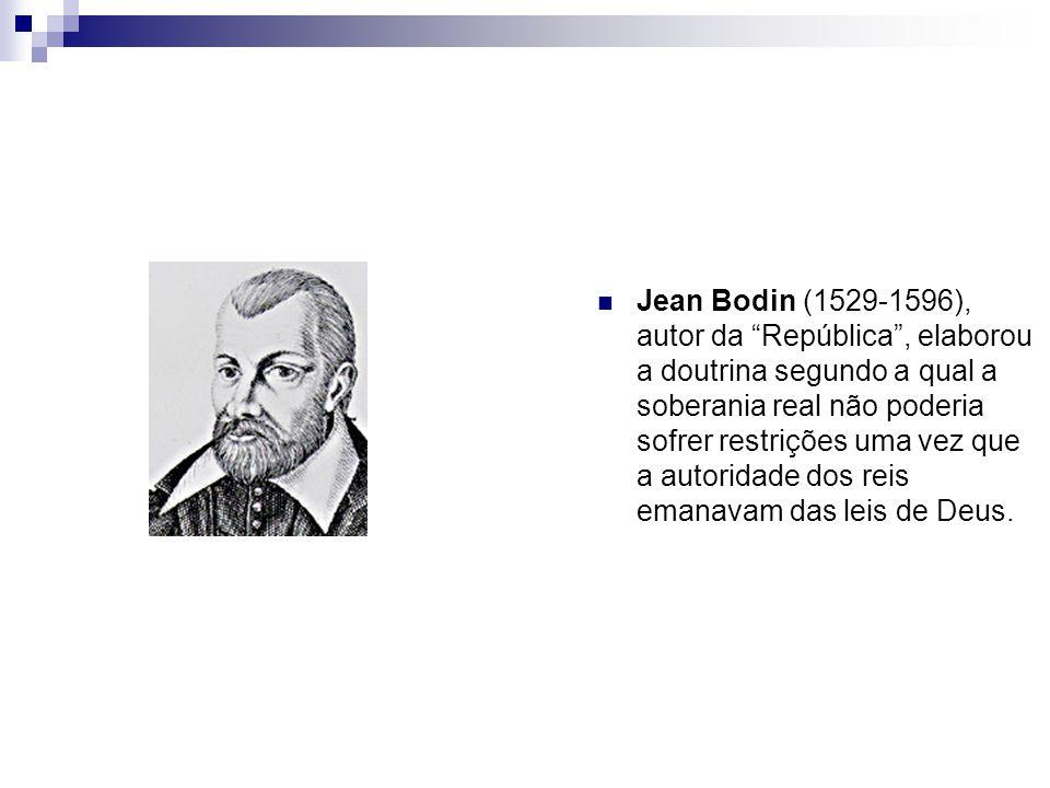 Jean Bodin (1529-1596), autor da República, elaborou a doutrina segundo a qual a soberania real não poderia sofrer restrições uma vez que a autoridade