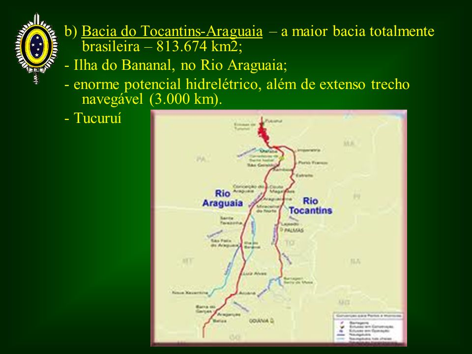 b) Bacia do Tocantins-Araguaia – a maior bacia totalmente brasileira – 813.674 km2; - Ilha do Bananal, no Rio Araguaia; - enorme potencial hidrelétric