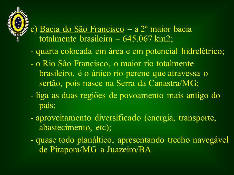 c) Bacia do São Francisco – a 2ª maior bacia totalmente brasileira – 645.067 km2; - quarta colocada em área e em potencial hidrelétrico; - o Rio São F