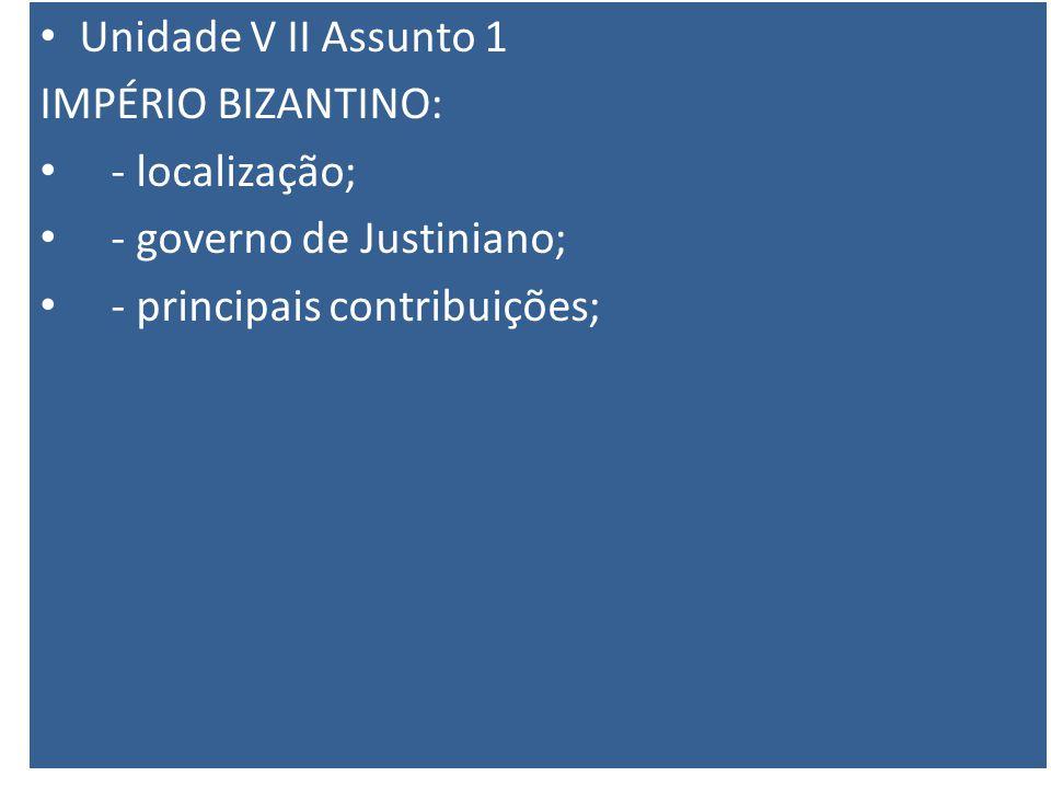 Unidade V II Assunto 1 IMPÉRIO BIZANTINO: - localização; - governo de Justiniano; - principais contribuições;