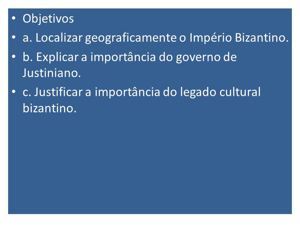 Objetivos a. Localizar geograficamente o Império Bizantino. b. Explicar a importância do governo de Justiniano. c. Justificar a importância do legado