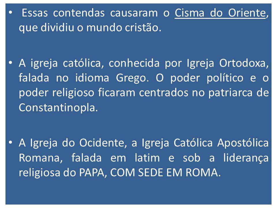 Essas contendas causaram o Cisma do Oriente, que dividiu o mundo cristão. A igreja católica, conhecida por Igreja Ortodoxa, falada no idioma Grego. O