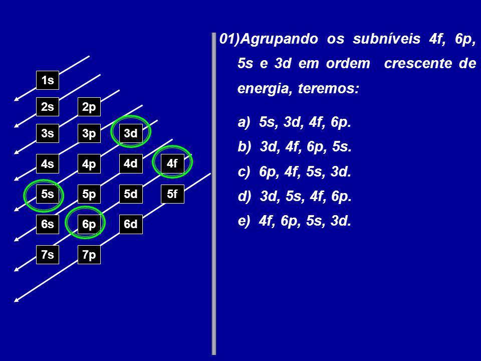 01)Agrupando os subníveis 4f, 6p, 5s e 3d em ordem crescente de energia, teremos: 1s 2s2p 3s3p3d 4s4p 4d4f 5s5p5d5f 6s6p6d 7p7s a) 5s, 3d, 4f, 6p. b)