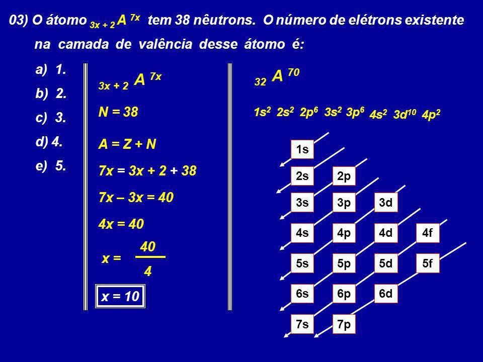 03) O átomo 3x + 2 A 7x tem 38 nêutrons. O número de elétrons existente na camada de valência desse átomo é: a) 1. b) 2. c) 3. d) 4. e) 5. 3x + 2 A 7x