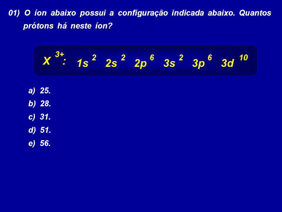 01) O íon abaixo possui a configuração indicada abaixo. Quantos prótons há neste íon? a) 25. b) 28. c) 31. d) 51. e) 56. 1s2s2p3s3p3d 2622610 X : 3+