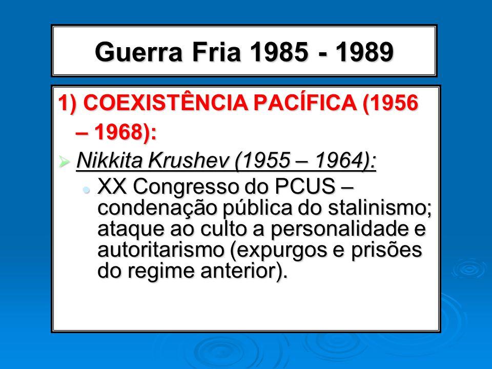 Guerra Fria 1985 - 1989 1) COEXISTÊNCIA PACÍFICA (1956 – 1968): Nikkita Krushev (1955 – 1964): Nikkita Krushev (1955 – 1964): XX Congresso do PCUS – c