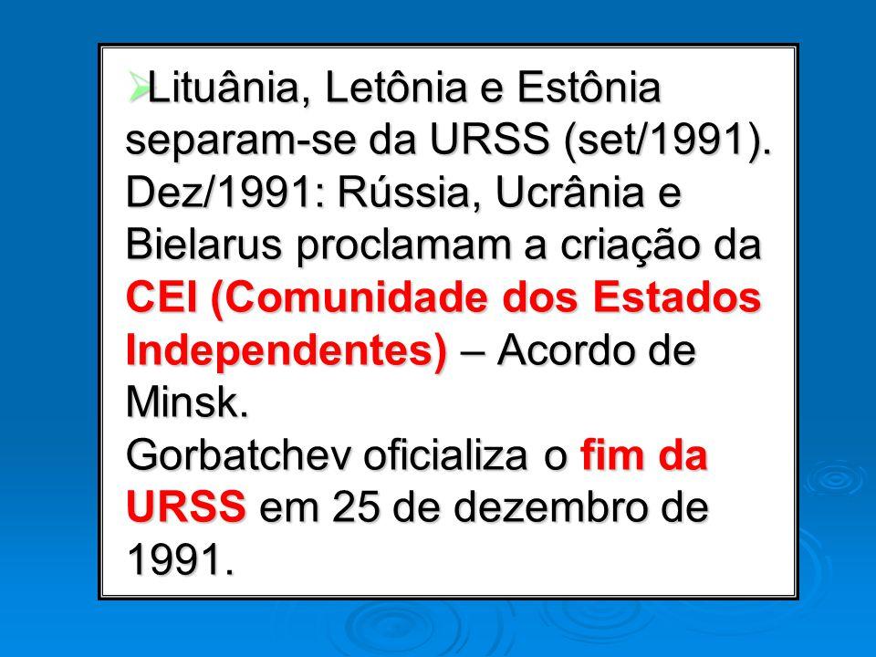 Lituânia, Letônia e Estônia separam-se da URSS (set/1991). Dez/1991: Rússia, Ucrânia e Bielarus proclamam a criação da CEI (Comunidade dos Estados Ind