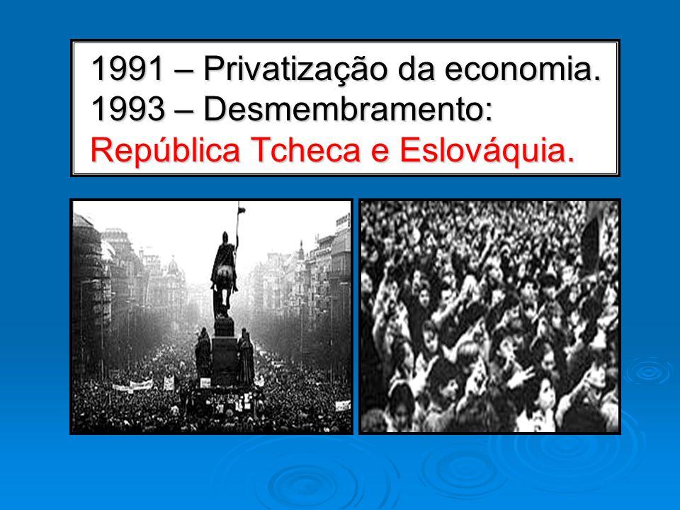 1991 – Privatização da economia. 1993 – Desmembramento: República Tcheca e Eslováquia.