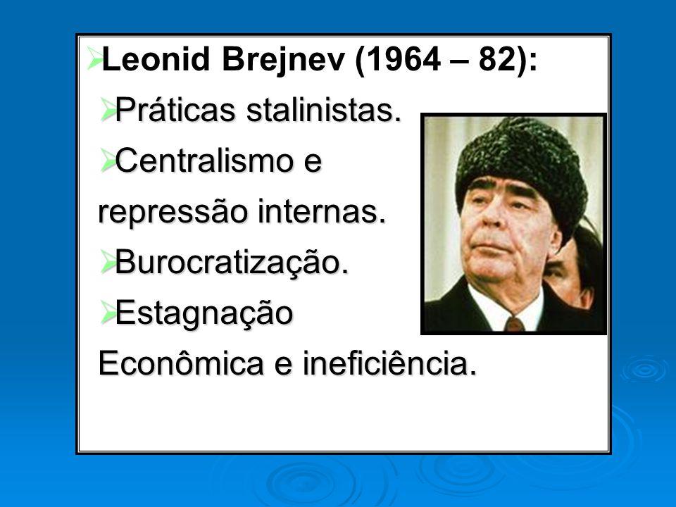 Leonid Brejnev (1964 – 82): Práticas stalinistas. Práticas stalinistas. Centralismo e Centralismo e repressão internas. Burocratização. Burocratização